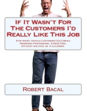 If It Wasn't For The Customers I'd Really LIke This Job: Stop Angry, Hostile Customers COLD While Remaining Professional, Stress Free, Efficient, and Cool As  A Cucumber. ebook by Robert Bacal