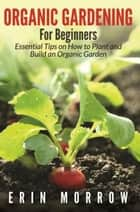 Organic Gardening For Beginners - Essential Tips on How to Plant and Build an Organic Garden ebook by Erin Morrow