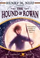 The Hound of Rowan - Book One of The Tapestry ebook by Henry H. Neff