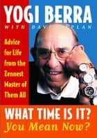 What Time Is It? You Mean Now? - Advice for Life from the Zennest Master of Them All ebook by Yogi Berra, Dave Kaplan