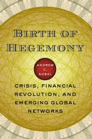 Birth of Hegemony - Crisis, Financial Revolution, and Emerging Global Networks ebook by Andrew C. Sobel