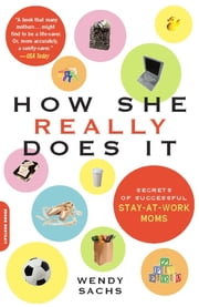 How She Really Does It - Secrets of Successful Stay-at-Work Moms ebook by Wendy Sachs