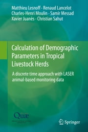 Calculation of Demographic Parameters in Tropical Livestock Herds - A discrete time approach with LASER animal-based monitoring data ebook by Matthieu Lesnoff,Renaud Lancelot,Charles-Henri Moulin,Samir Messad,Xavier Juanès,Christian Sahut