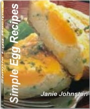 Simple Egg Recipes - The Big Book of Easy Egg Recipes, Healthy Egg Recipes, Egg White Recipes, Deviled Eggs Recipes and More ebook by Janie Johnston