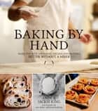 Baking By Hand - Make the Best Artisanal Breads and Pastries Better Without a Mixer ebook by Andy King, Jackie King