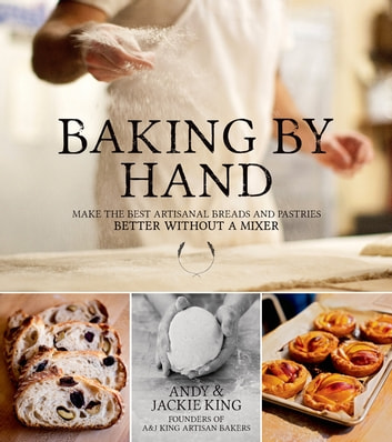 Baking By Hand - Make the Best Artisanal Breads and Pastries Better Without a Mixer ebook by Andy King,Jackie King