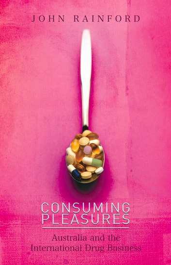 Consuming Pleasures - Australia and the International Drug Business ebook by John Rainford
