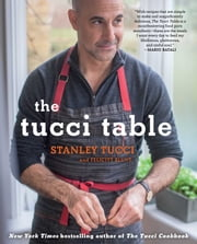 The Tucci Table - Cooking With Family and Friends ebook by Stanley Tucci,Felicity Blunt