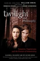Twilight and Philosophy - Vampires, Vegetarians, and the Pursuit of Immortality ebook by William Irwin, Rebecca Housel, J. Jeremy Wisnewski