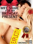 Wife Share For My Birthday Present: A First Double Penetration Short ebook by Debbie Brownstone