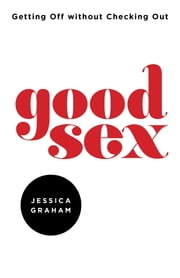 Good Sex - Getting Off Without Checking Out ebook by Jessica Graham