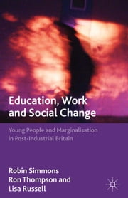 Education, Work and Social Change - Young People and Marginalization in Post-Industrial Britain ebook by R. Simmons,R. Thompson,L. Russell