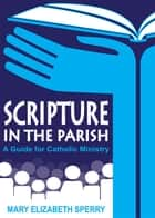 Scripture in the Parish - A Guide for Catholic Ministry ebook by Mary   Elizabeth Sperry