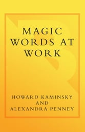 Magic Words at Work - Powerful Phrases to Help You Conquer the Working World ebook by Howard Kaminsky,Alexandra Penney