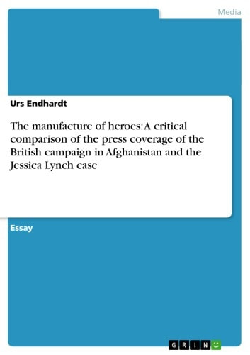 The manufacture of heroes: A critical comparison of the press coverage of the British campaign in Afghanistan and the Jessica Lynch case ebook by Urs Endhardt