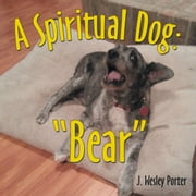 "A Spiritual Dog: ""Bear"" ebook by J. Wesley Porter"