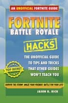 Fortnite Battle Royale Hacks - An Unofficial Guide to Tips and Tricks That Other Guides Won't Teach You ebook by Jason R. Rich