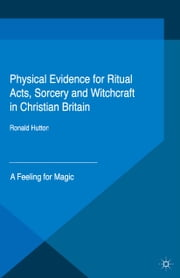 Physical Evidence for Ritual Acts, Sorcery and Witchcraft in Christian Britain - A Feeling for Magic ebook by Ronald Hutton