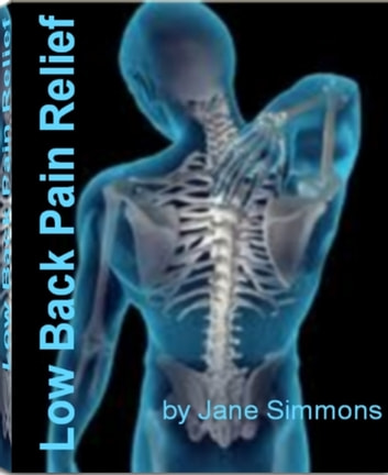 Low Back Pain Relief - Untold Secrets About Musculoskeletal Disorders, Osteogenic Sarcoma, Osteomyeliti, Osteoporosis Back Pain, Sacroiliac Pain, Shoes and Back Pain ebook by Jane Simmons