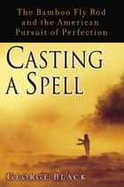Casting a Spell - The Bamboo Fly Rod and the American Pursuit of Perfection ebook by George Black