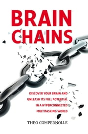 """BRAINCHAINS. Discover your brain and unleash its full potential in a hyperconnected multitasking world"" ebook by Theo Compernolle"