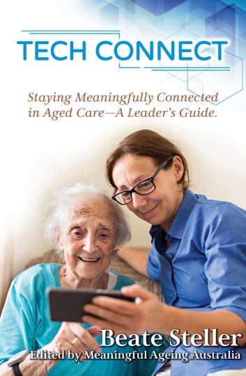 Tech Connect - Staying Meaningfully Connected in Aged Care. A Leader's Guide ebook by Beate Steller