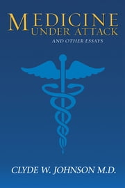 Medicine Under Attack and Other Essays ebook by Clyde W. Johnson M.D.