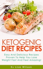 """Ketogenic Diet recipes: Easy And delicious recipes to help you lose weight Fast"" ebook by Lisa Wilson"