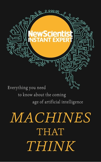 Machines that Think - Everything you need to know about the coming age of artificial intelligence ebook by New Scientist