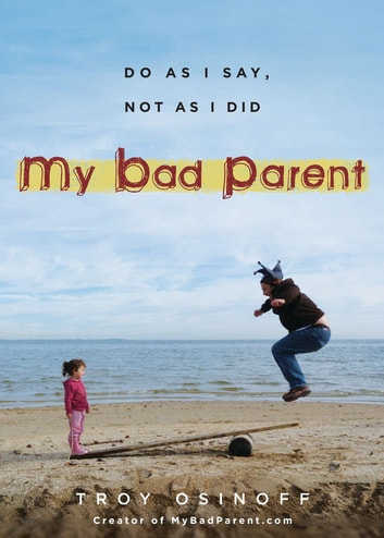 My Bad Parent - Do As I Say, Not as I Did ebook by Troy Osinoff