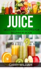 Juice: Delicious Juice Recipes For Beginners Book ebook by Garry William