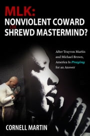 MLK: Nonviolent Coward or Shrewd Mastermind? After Trayvon Martin and Michael Brown, America Is Praying for an Answer ebook by Cornell Martin