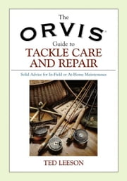 The Orvis Guide to Tackle Care and Repair: Solid Advice for In-Field or At-Home Maintenance ebook by Leeson, Ted