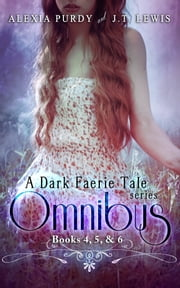 A Dark Faerie Tale Series Omnibus Edition (Books 4, 5, & 6) ebook by Alexia Purdy, J.T. Lewis