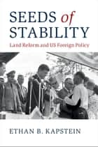 Seeds of Stability - Land Reform and US Foreign Policy ebook by Ethan B. Kapstein