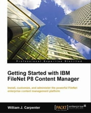 Getting Started with IBM FileNet P8 Content Manager ebook by William J. Carpenter