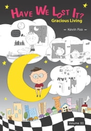 Have We Lost It? : Gracious Living - Volume III ebook by Kevin Foo