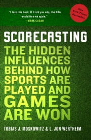 Scorecasting - The Hidden Influences Behind How Sports Are Played and Games Are Won ebook by Tobias Moskowitz, L. Jon Wertheim