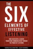 The Six Elements of Effective Listening: How Successful Leaders Transform Communication Through the Power of Listening ebook by Harold Hillman, Alex Waddell