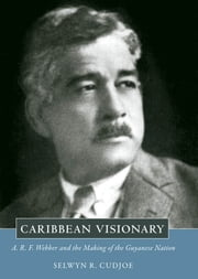 Caribbean Visionary - A. R. F. Webber and the Making of the Guyanese Nation ebook by Selwyn R. Cudjoe