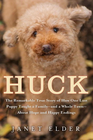 Huck - The Remarkable True Story of How One Lost Puppy Taught a Family--and a Whole Town--About Hope and Happy Endings ebook by Janet Elder