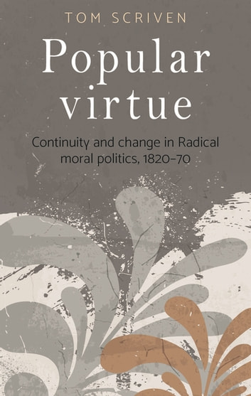 Popular Virtue - Continuity and Change in Radical Moral Politics, 1820-70 ebook by Tom Scriven
