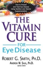 The Vitamin Cure for Eye Disease ebook by Robert G Smith,Andrew W Saul, PH.D.