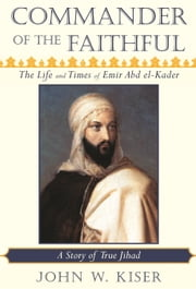 Commander of the Faithful - The Life and Times of Emir Abd el-Kader (1808-1883) ebook by John W. Kiser