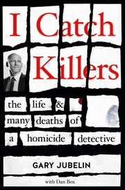 I Catch Killers - The Life and Many Deaths of a Homicide Detective ebook by Gary Jubelin, Dan Box