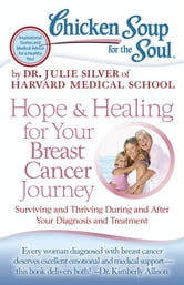 Chicken Soup for the Soul: Hope & Healing for Your Breast Cancer Journey - Surviving and Thriving During and After Your Diagnosis and Treatment ebook by Dr. Julie Silver