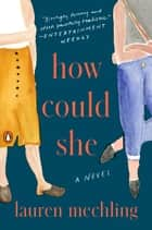 How Could She - A Novel eBook by Lauren Mechling