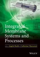 Integrated Membrane Systems and Processes ebook by Angelo Basile,Catherine Charcosset
