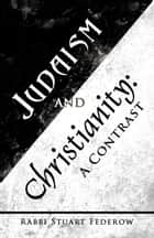 Judaism and Christianity: - A Contrast ebook by Rabbi Stuart Federow