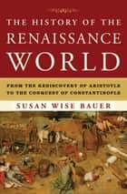 The History of the Renaissance World: From the Rediscovery of Aristotle to the Conquest of Constantinople ebook by Susan Wise Bauer